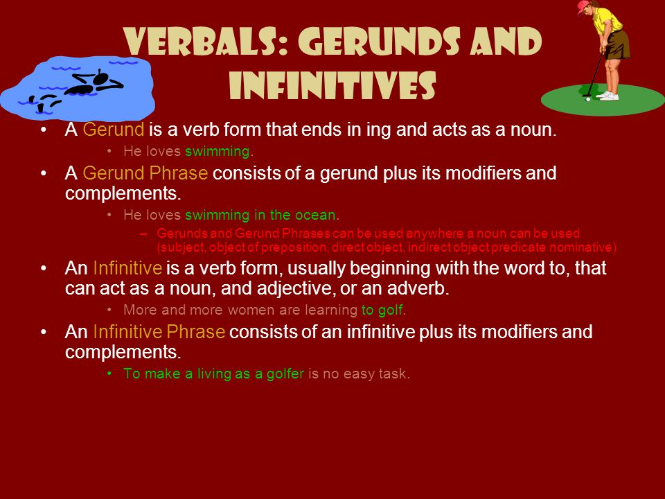 Verbals: Gerunds and Infinitives A Gerund is a verb form that ends in ing and acts as a noun. He loves swimming. A Gerund Phrase consists of a gerund