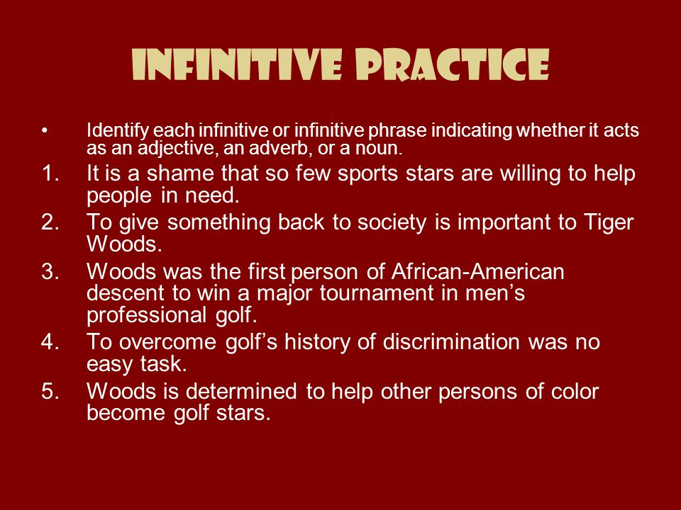 Infinitive Practice Identify each infinitive or infinitive phrase indicating whether it acts as an adjective, an adverb, or a noun. 1.It is a shame th