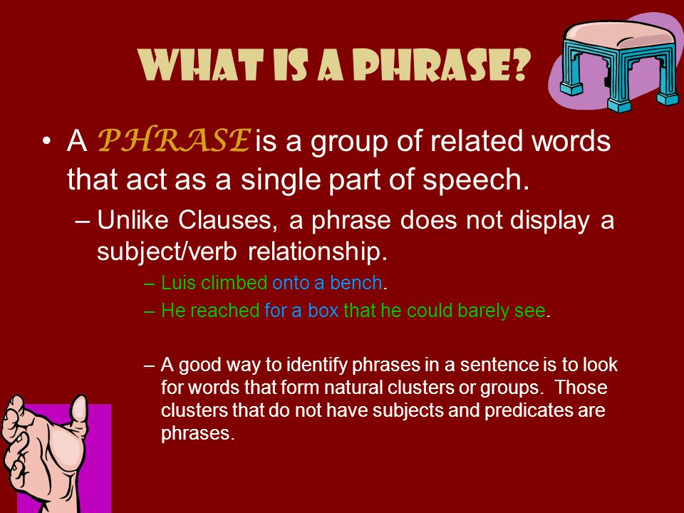 What is a Phrase? A PHRASE is a group of related words that act as a single part of speech. –Unlike Clauses, a phrase does not display a subject/verb