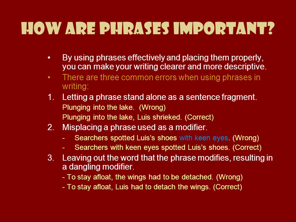 How are Phrases Important? By using phrases effectively and placing them properly, you can make your writing clearer and more descriptive. There are t