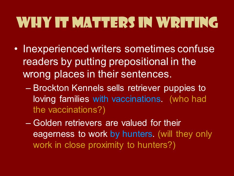 Why It Matters in Writing Inexperienced writers sometimes confuse readers by putting prepositional in the wrong places in their sentences. –Brockton K