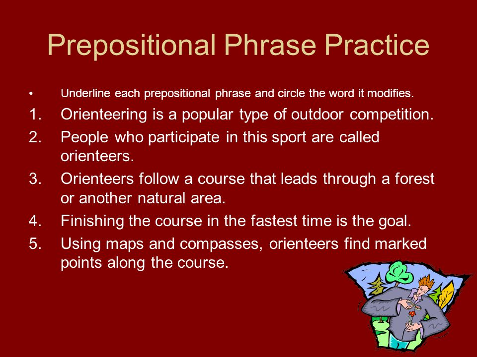 Prepositional Phrase Practice Underline each prepositional phrase and circle the word it modifies. 1.Orienteering is a popular type of outdoor competi