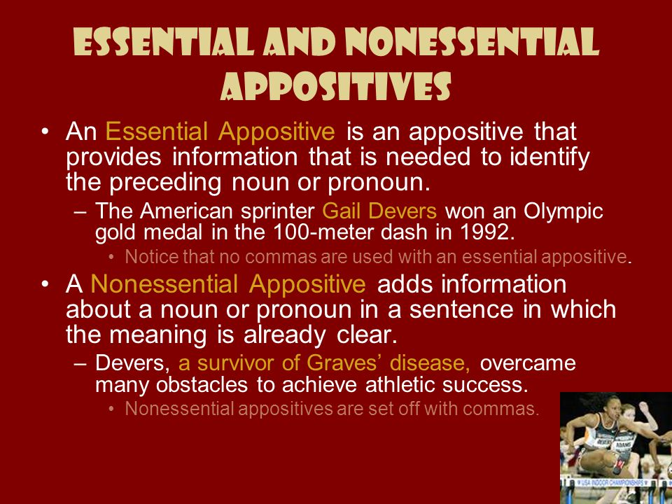Essential and Nonessential appositives An Essential Appositive is an appositive that provides information that is needed to identify the preceding nou