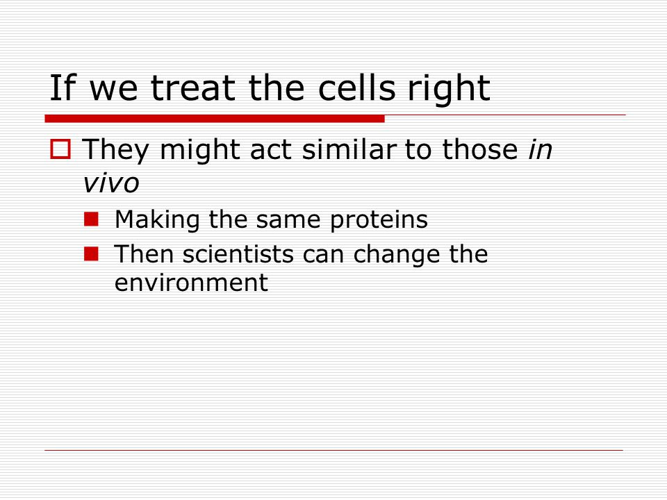 If we treat the cells right  They might act similar to those in vivo Making the same proteins Then scientists can change the environment