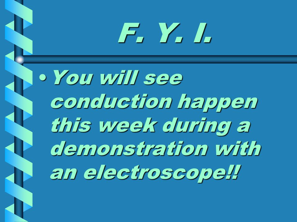 F. Y. I. You will see conduction happen this week during a demonstration with an electroscope!!You will see conduction happen this week during a demon