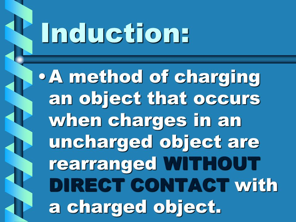Induction: A method of charging an object that occurs when charges in an uncharged object are rearranged WITHOUT DIRECT CONTACT with a charged object.
