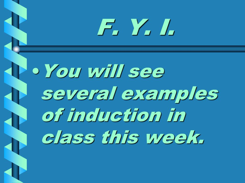 F. Y. I. You will see several examples of induction in class this week.You will see several examples of induction in class this week.