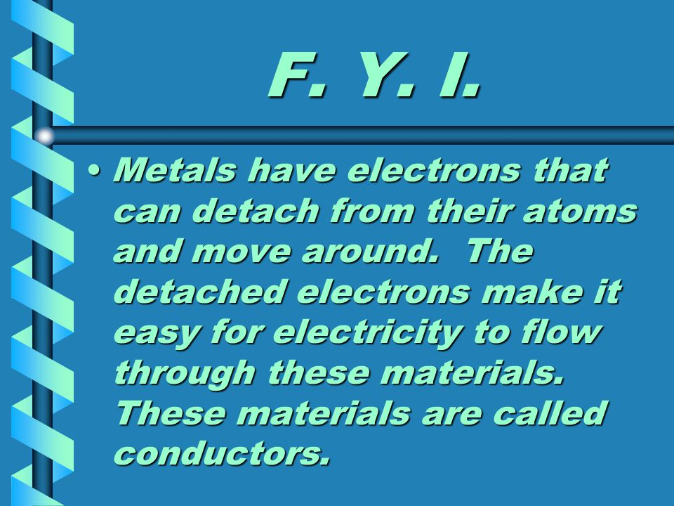F. Y. I. Metals have electrons that can detach from their atoms and move around. The detached electrons make it easy for electricity to flow through t