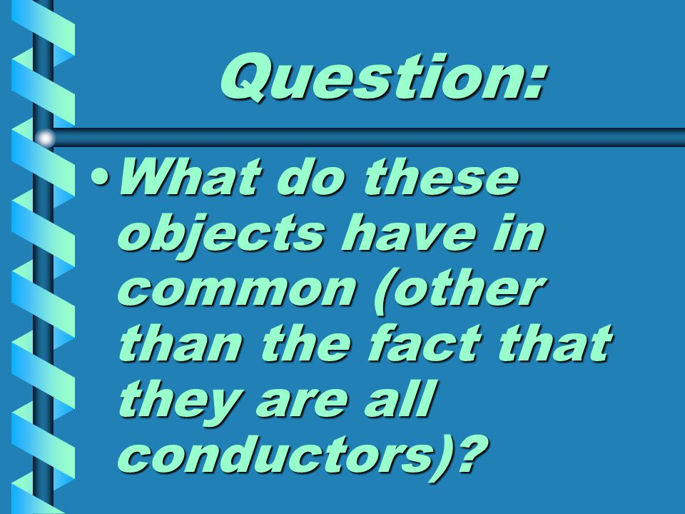 Question: What do these objects have in common (other than the fact that they are all conductors) What do these objects have in common (other than the fact that they are all conductors)