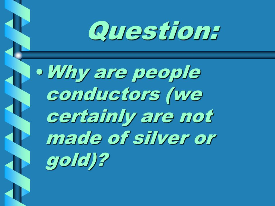 Question: Why are people conductors (we certainly are not made of silver or gold) Why are people conductors (we certainly are not made of silver or gold)