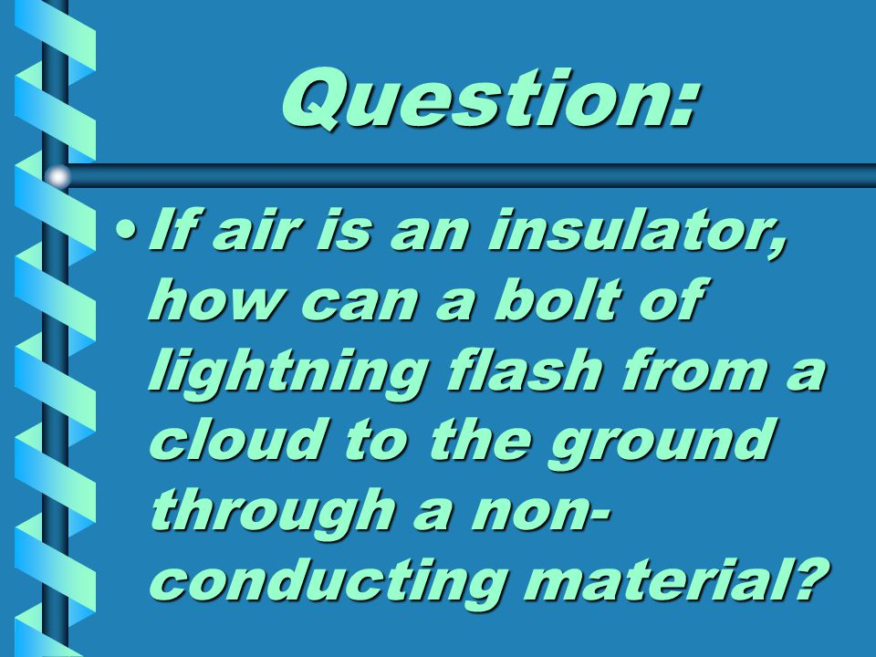 Question: If air is an insulator, how can a bolt of lightning flash from a cloud to the ground through a non- conducting material If air is an insulator, how can a bolt of lightning flash from a cloud to the ground through a non- conducting material