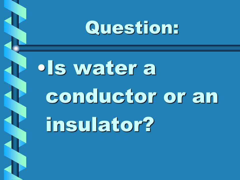 Question: Is water a conductor or an insulator?Is water a conductor or an insulator?