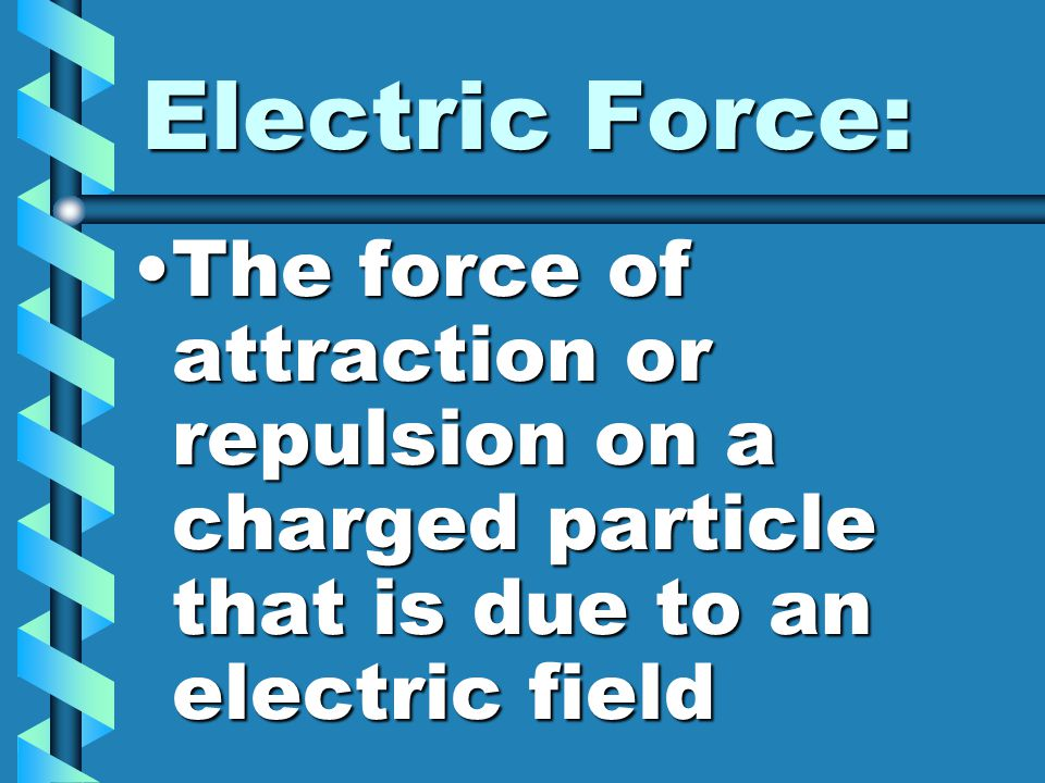 Electric Force: The force of attraction or repulsion on a charged particle that is due to an electric fieldThe force of attraction or repulsion on a charged particle that is due to an electric field