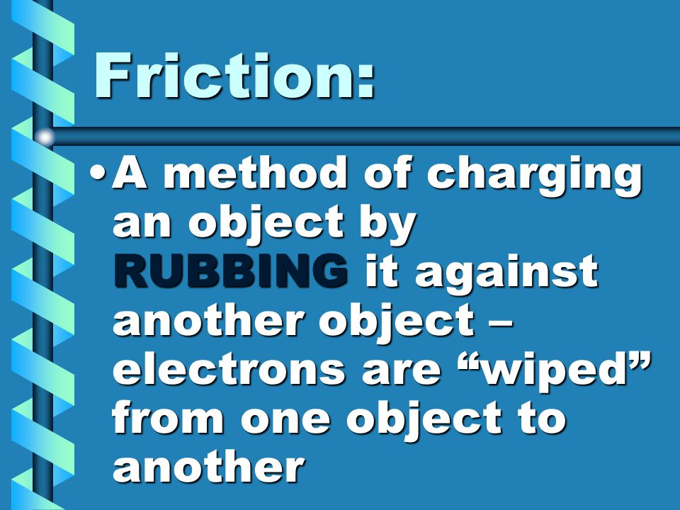 "Friction: A method of charging an object by RUBBING it against another object – electrons are ""wiped"" from one object to anotherA method of charging a"