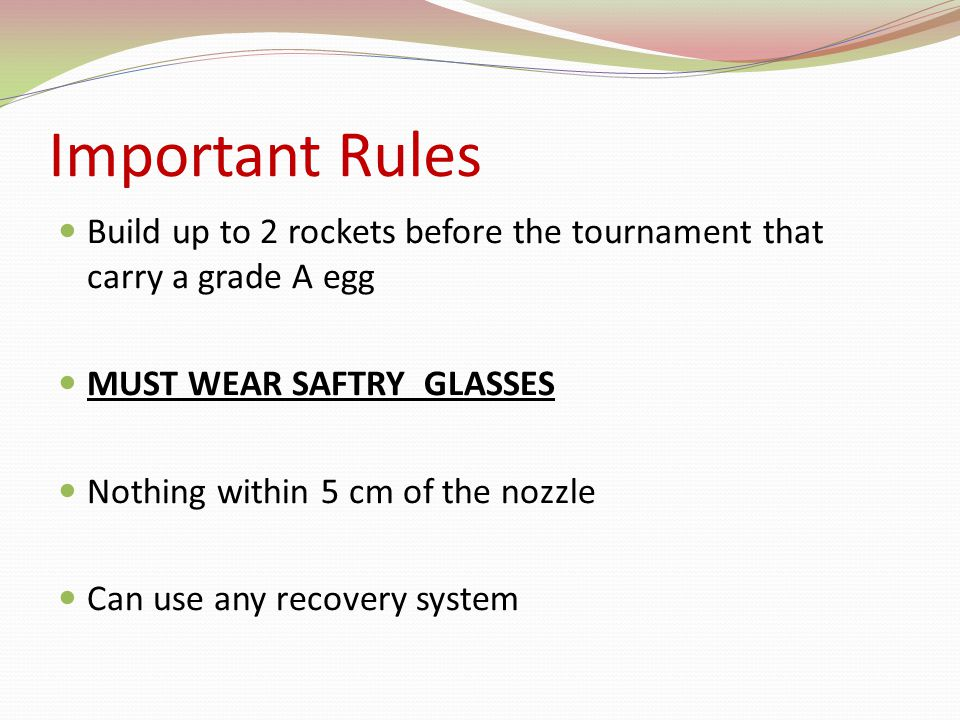 Important Rules Rockets will use 2 liter soda bottles Launched at 75 psi Best single rocket time will win Will receive extra 15 seconds if egg doesn't break extra 3 seconds if egg detaches from pressure chamber