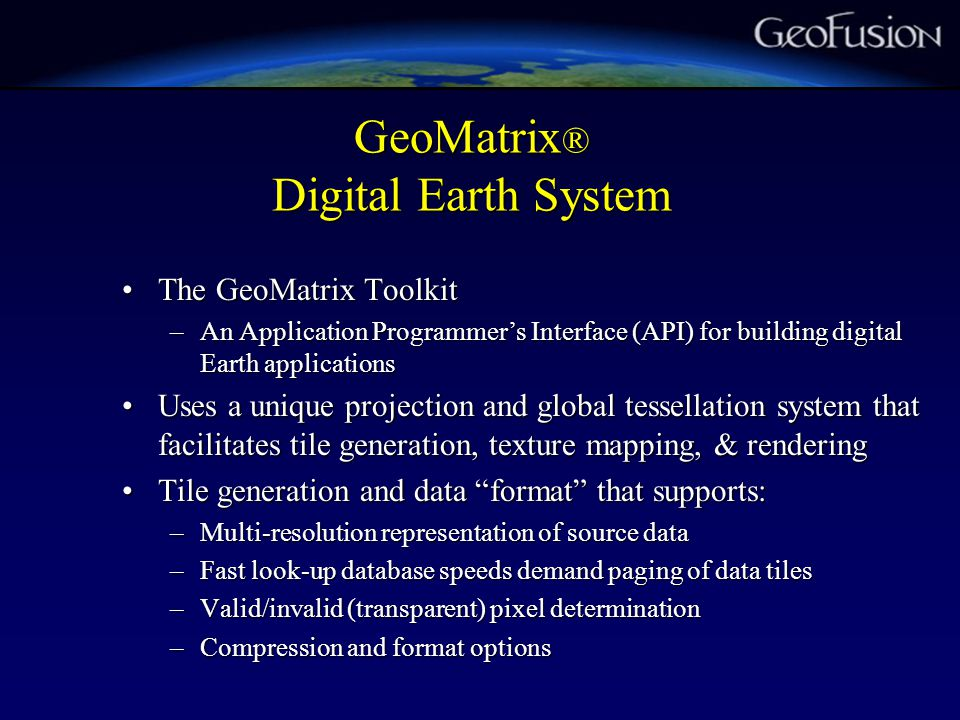 GeoMatrix ® Digital Earth System The GeoMatrix ToolkitThe GeoMatrix Toolkit –An Application Programmer's Interface (API) for building digital Earth applications Uses a unique projection and global tessellation system that facilitates tile generation, texture mapping, & renderingUses a unique projection and global tessellation system that facilitates tile generation, texture mapping, & rendering Tile generation and data format that supports:Tile generation and data format that supports: –Multi-resolution representation of source data –Fast look-up database speeds demand paging of data tiles –Valid/invalid (transparent) pixel determination –Compression and format options