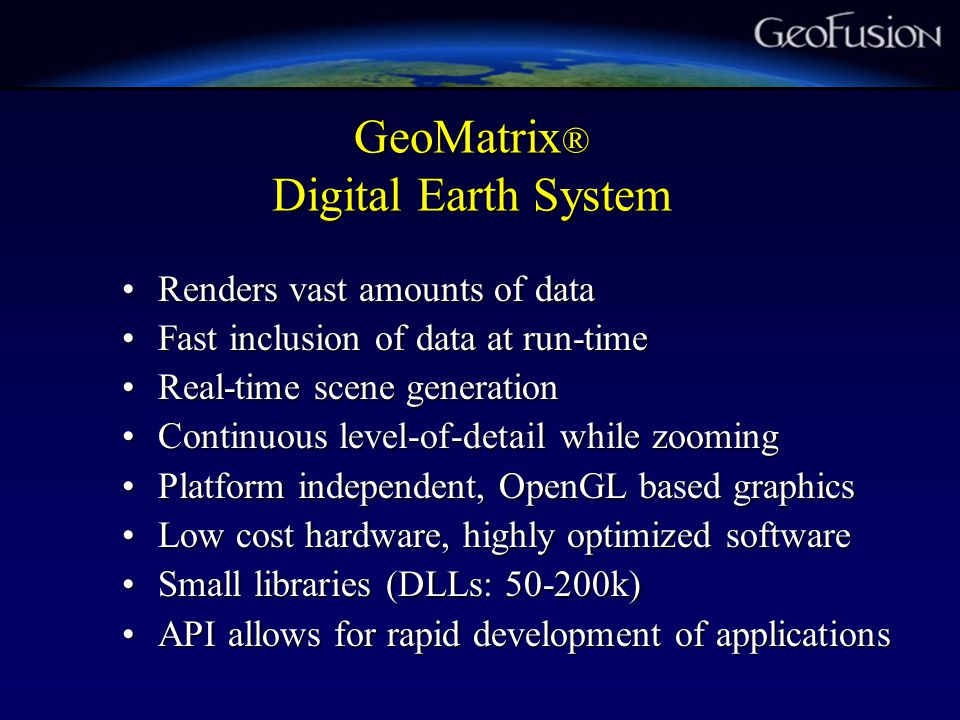 GeoMatrix ® Digital Earth System Renders vast amounts of dataRenders vast amounts of data Fast inclusion of data at run-timeFast inclusion of data at run-time Real-time scene generationReal-time scene generation Continuous level-of-detail while zoomingContinuous level-of-detail while zooming Platform independent, OpenGL based graphicsPlatform independent, OpenGL based graphics Low cost hardware, highly optimized softwareLow cost hardware, highly optimized software Small libraries (DLLs: 50-200k)Small libraries (DLLs: 50-200k) API allows for rapid development of applicationsAPI allows for rapid development of applications