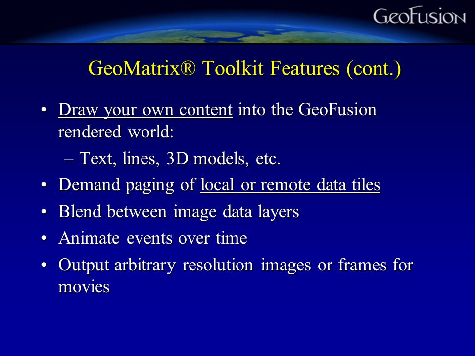 GeoMatrix® Toolkit Features (cont.) Draw your own content into the GeoFusion rendered world:Draw your own content into the GeoFusion rendered world: –Text, lines, 3D models, etc.
