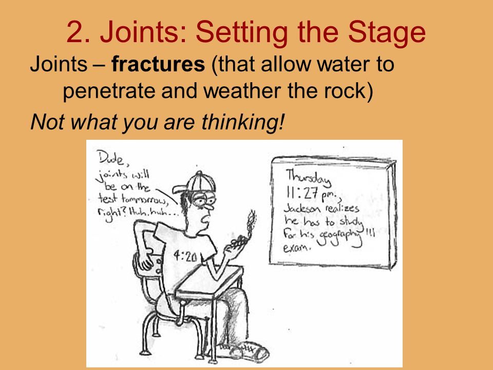 2. Joints: Setting the Stage Joints – fractures (that allow water to penetrate and weather the rock) Not what you are thinking!