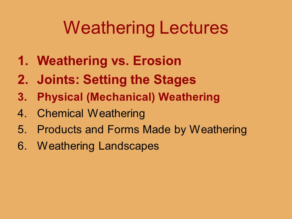 Weathering Lectures 1.Weathering vs. Erosion 2.Joints: Setting the Stages 3.Physical (Mechanical) Weathering 4.Chemical Weathering 5.Products and Form