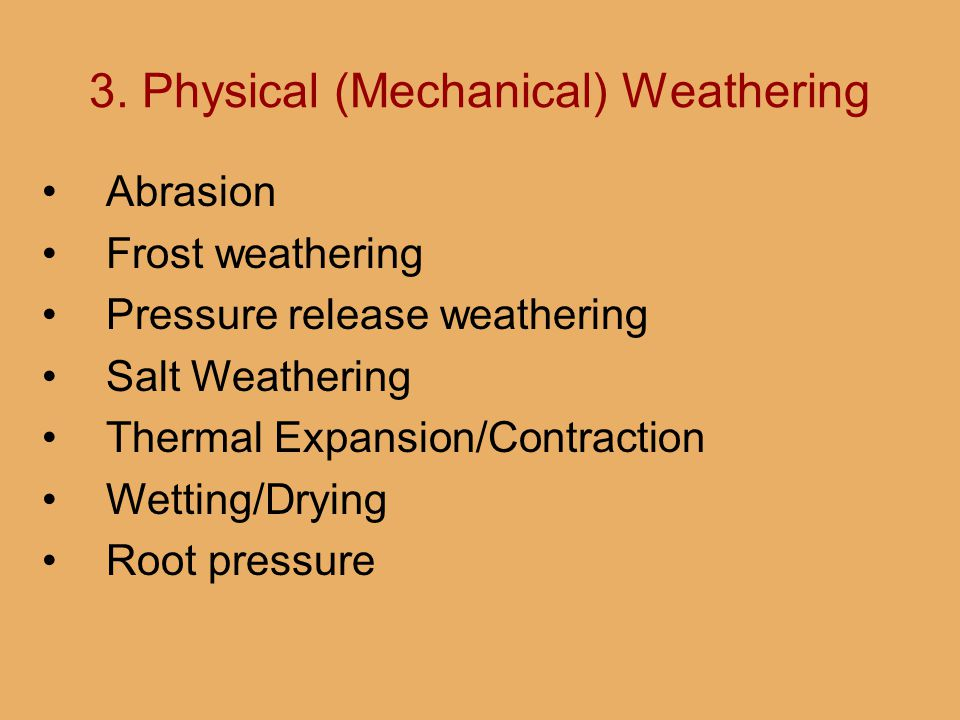 3. Physical (Mechanical) Weathering Abrasion Frost weathering Pressure release weathering Salt Weathering Thermal Expansion/Contraction Wetting/Drying