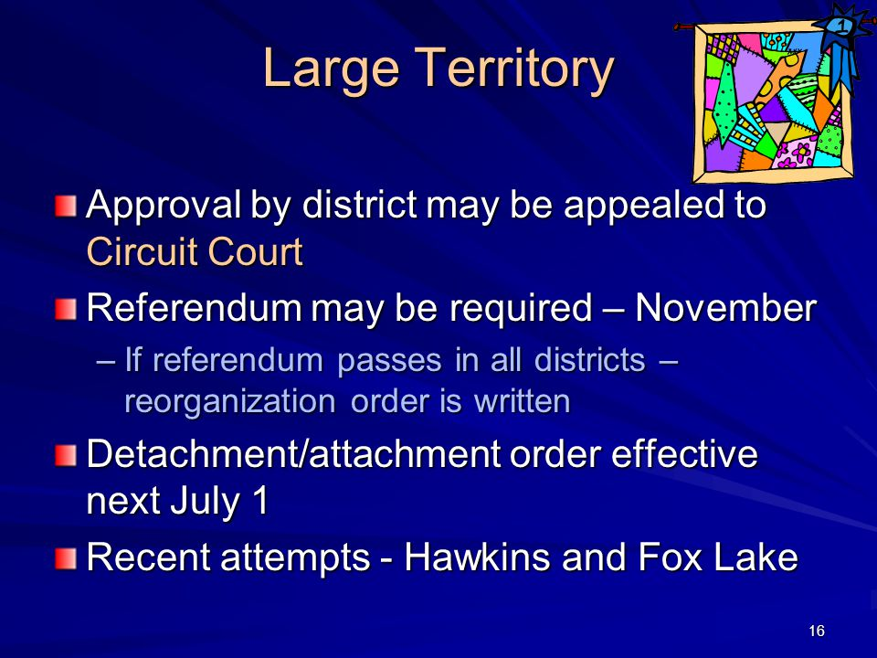 Large Territory Approval by district may be appealed to Circuit Court Referendum may be required – November –If referendum passes in all districts – reorganization order is written Detachment/attachment order effective next July 1 Recent attempts - Hawkins and Fox Lake 16