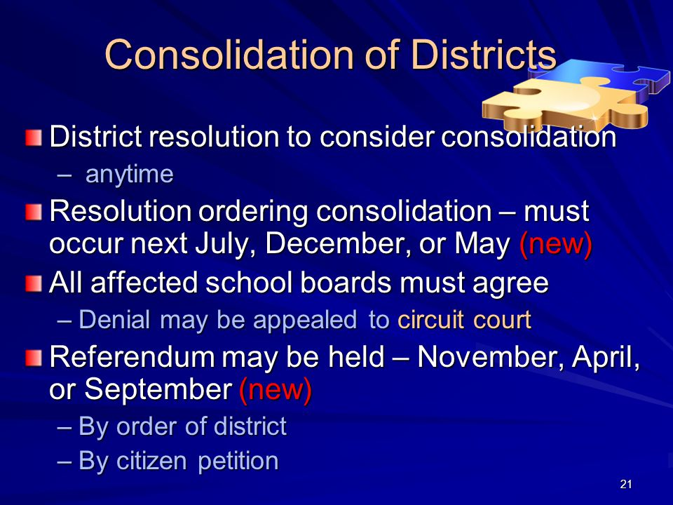 Consolidation of Districts District resolution to consider consolidation – anytime Resolution ordering consolidation – must occur next July, December, or May (new) All affected school boards must agree –Denial may be appealed to circuit court Referendum may be held – November, April, or September (new) –By order of district –By citizen petition 21