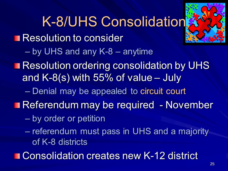 K-8/UHS Consolidation Resolution to consider –by UHS and any K-8 – anytime Resolution ordering consolidation by UHS and K-8(s) with 55% of value – July –Denial may be appealed to circuit court Referendum may be required - November –by order or petition –referendum must pass in UHS and a majority of K-8 districts Consolidation creates new K-12 district 25