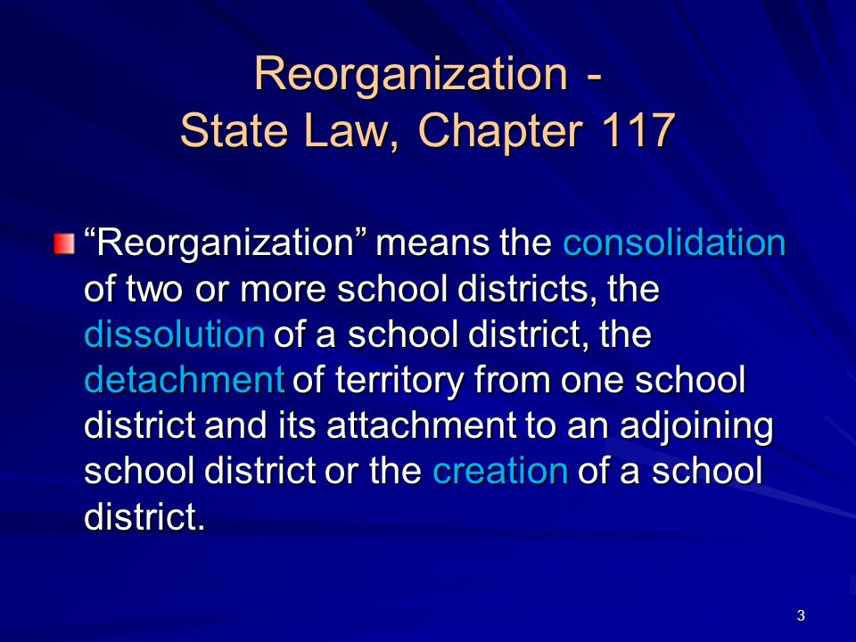 Reorganization - State Law, Chapter 117 Reorganization means the consolidation of two or more school districts, the dissolution of a school district, the detachment of territory from one school district and its attachment to an adjoining school district or the creation of a school district.