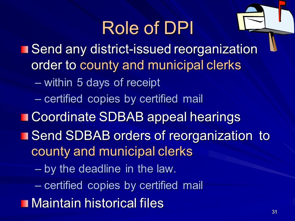 Role of DPI Send any district-issued reorganization order to county and municipal clerks –within 5 days of receipt –certified copies by certified mail Coordinate SDBAB appeal hearings Send SDBAB orders of reorganization to county and municipal clerks –by the deadline in the law.
