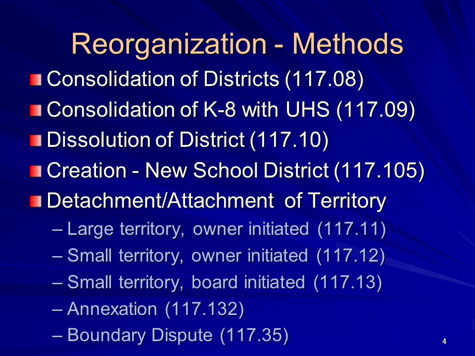 Reorganization - Methods Consolidation of Districts (117.08) Consolidation of K-8 with UHS (117.09) Dissolution of District (117.10) Creation - New School District (117.105) Detachment/Attachment of Territory –Large territory, owner initiated (117.11) –Small territory, owner initiated (117.12) –Small territory, board initiated (117.13) –Annexation (117.132) –Boundary Dispute (117.35) 4