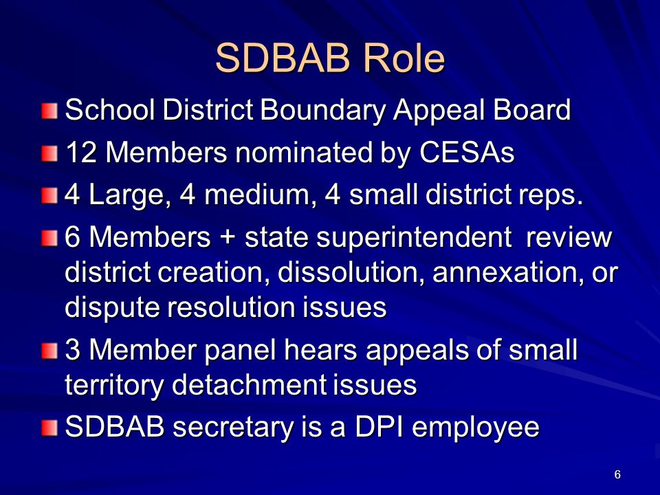 SDBAB Role School District Boundary Appeal Board 12 Members nominated by CESAs 4 Large, 4 medium, 4 small district reps.