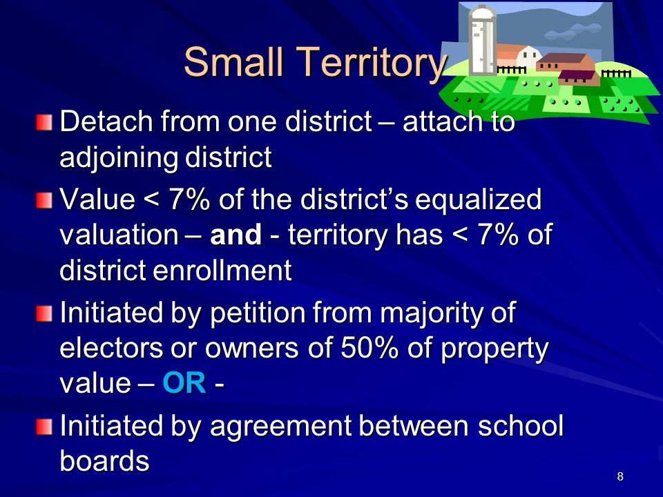 Small Territory Detach from one district – attach to adjoining district Value < 7% of the district's equalized valuation – and - territory has < 7% of district enrollment Initiated by petition from majority of electors or owners of 50% of property value – OR - Initiated by agreement between school boards 8