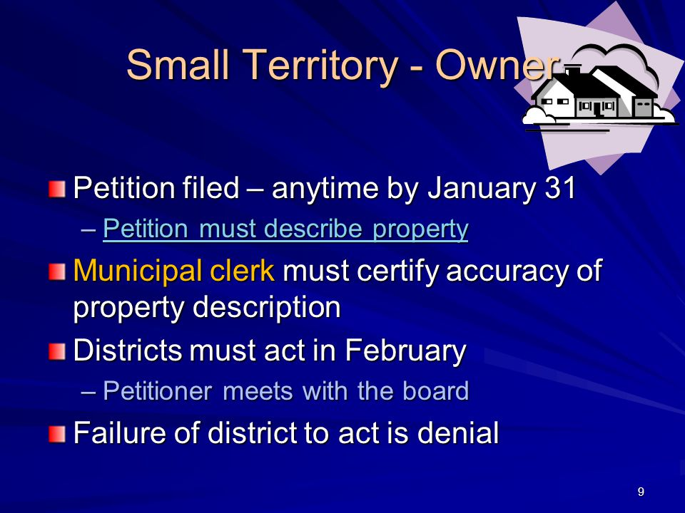 Small Territory - Owner Petition filed – anytime by January 31 –Petition must describe property Petition must describe propertyPetition must describe property Municipal clerk must certify accuracy of property description Districts must act in February –Petitioner meets with the board Failure of district to act is denial 9