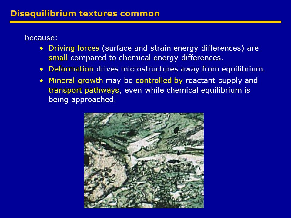 Disequilibrium textures common because: Driving forces (surface and strain energy differences) are small compared to chemical energy differences.