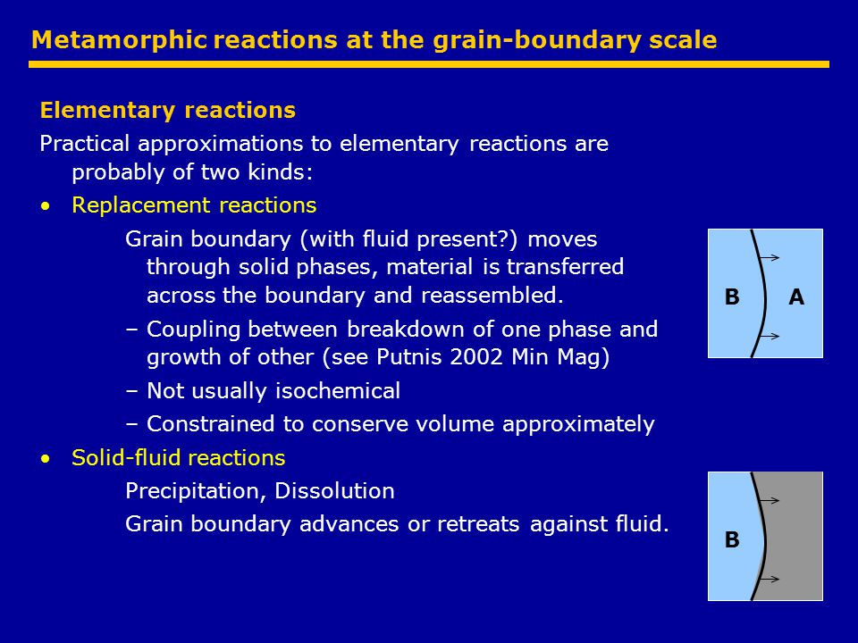 Metamorphic reactions at the grain-boundary scale Elementary reactions Practical approximations to elementary reactions are probably of two kinds: Replacement reactions Grain boundary (with fluid present?) moves through solid phases, material is transferred across the boundary and reassembled.
