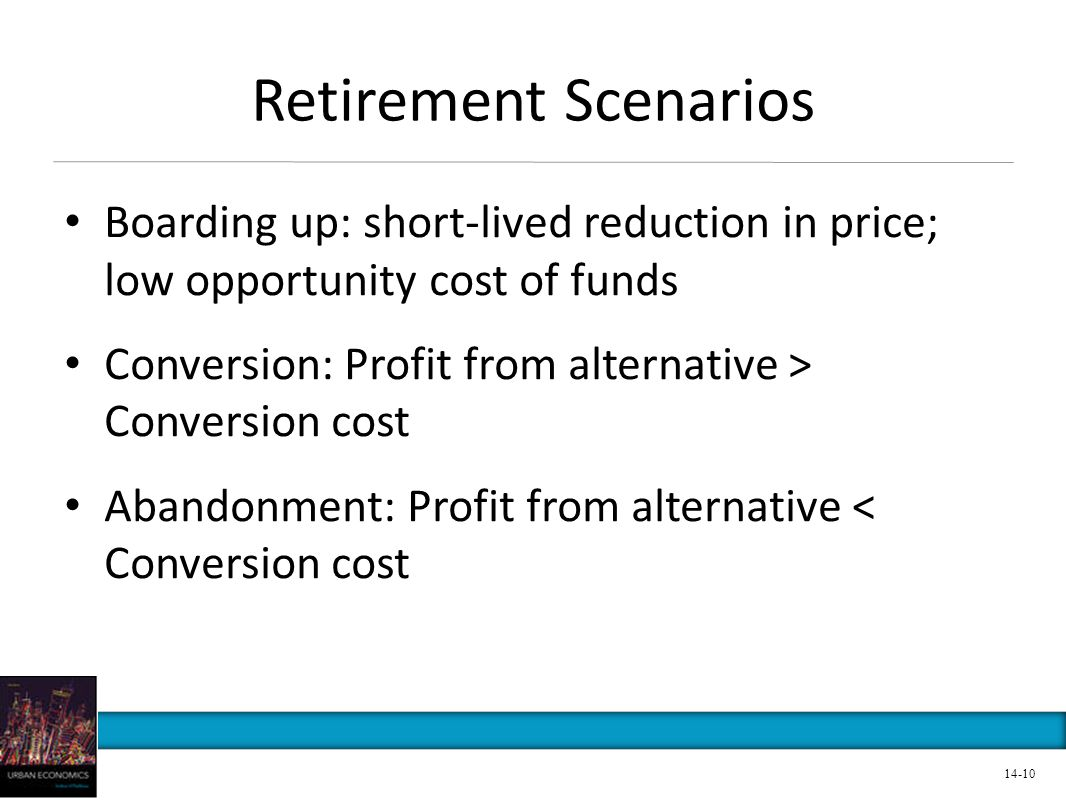Retirement Scenarios Boarding up: short-lived reduction in price; low opportunity cost of funds Conversion: Profit from alternative > Conversion cost