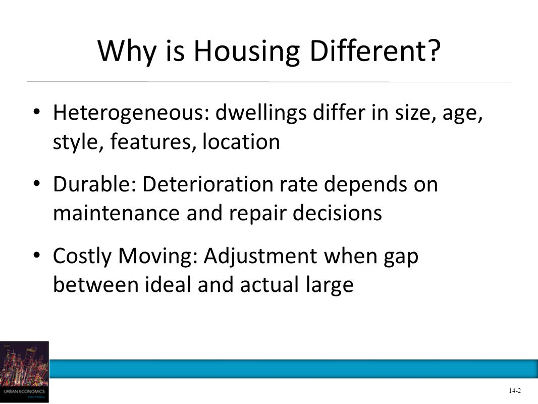 Why is Housing Different? Heterogeneous: dwellings differ in size, age, style, features, location Durable: Deterioration rate depends on maintenance a