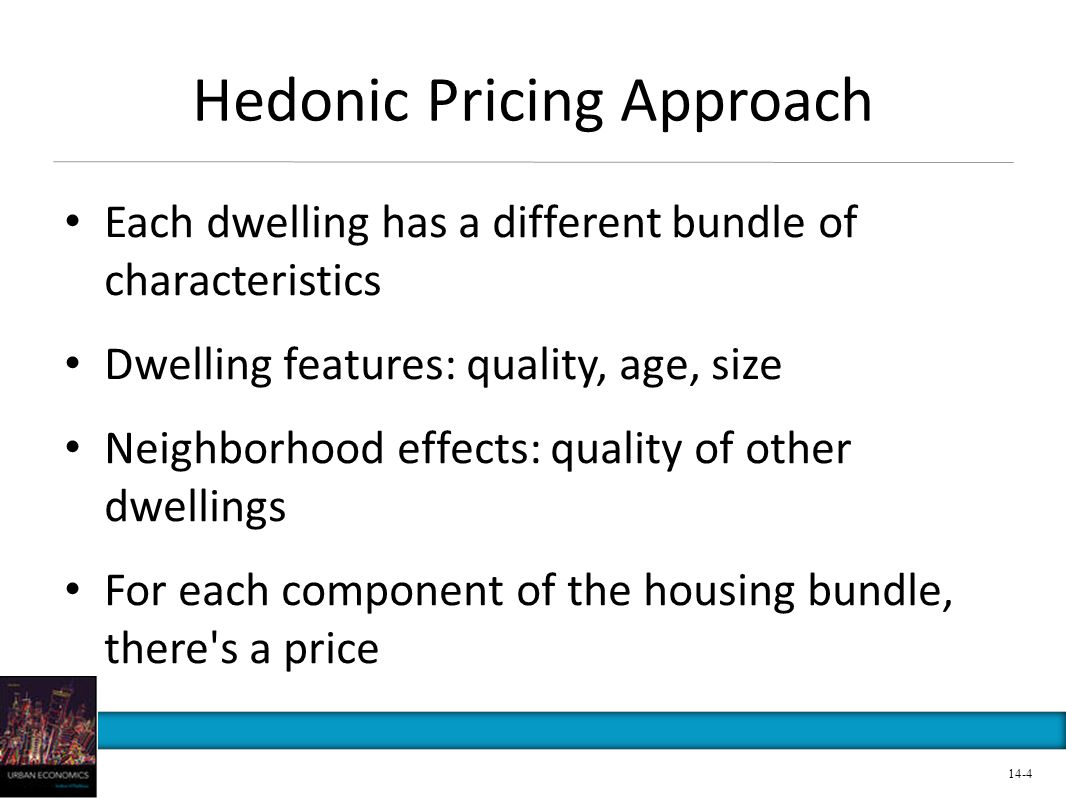 Hedonic Pricing Approach Each dwelling has a different bundle of characteristics Dwelling features: quality, age, size Neighborhood effects: quality of other dwellings For each component of the housing bundle, there s a price 14-4