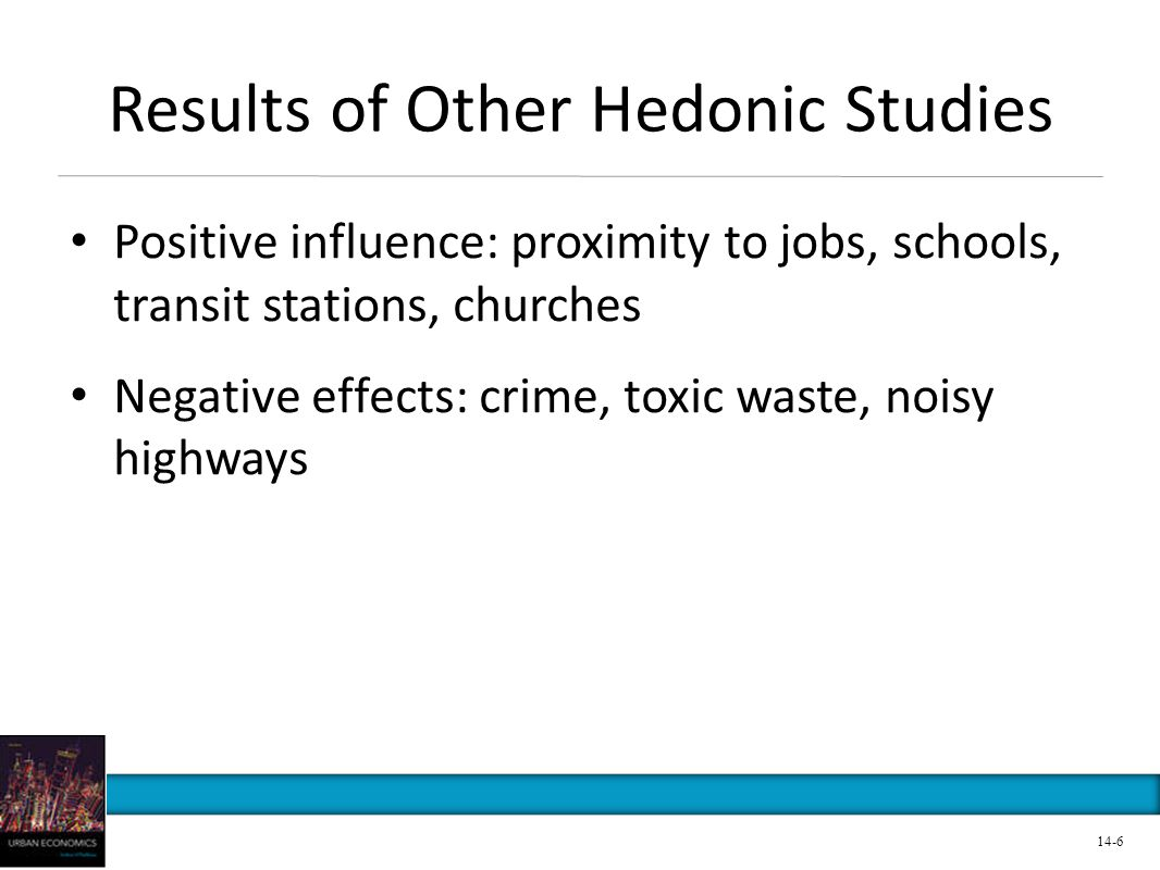 Results of Other Hedonic Studies Positive influence: proximity to jobs, schools, transit stations, churches Negative effects: crime, toxic waste, nois