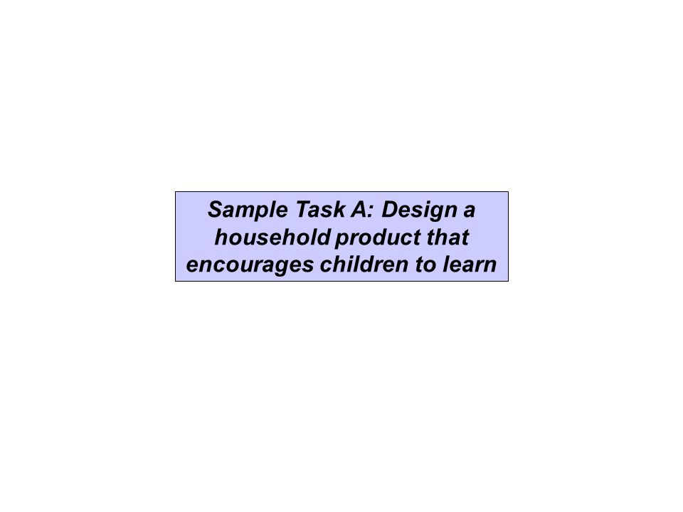 Sample Task A: Design a household product that encourages children to learn