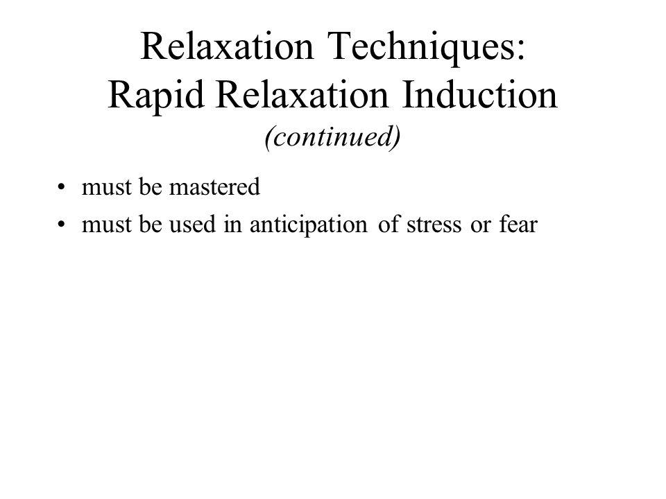 Relaxation Techniques: Rapid Relaxation Induction (continued) must be mastered must be used in anticipation of stress or fear