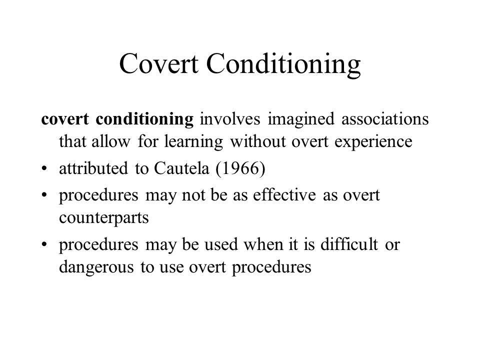 Covert Conditioning covert conditioning involves imagined associations that allow for learning without overt experience attributed to Cautela (1966) procedures may not be as effective as overt counterparts procedures may be used when it is difficult or dangerous to use overt procedures
