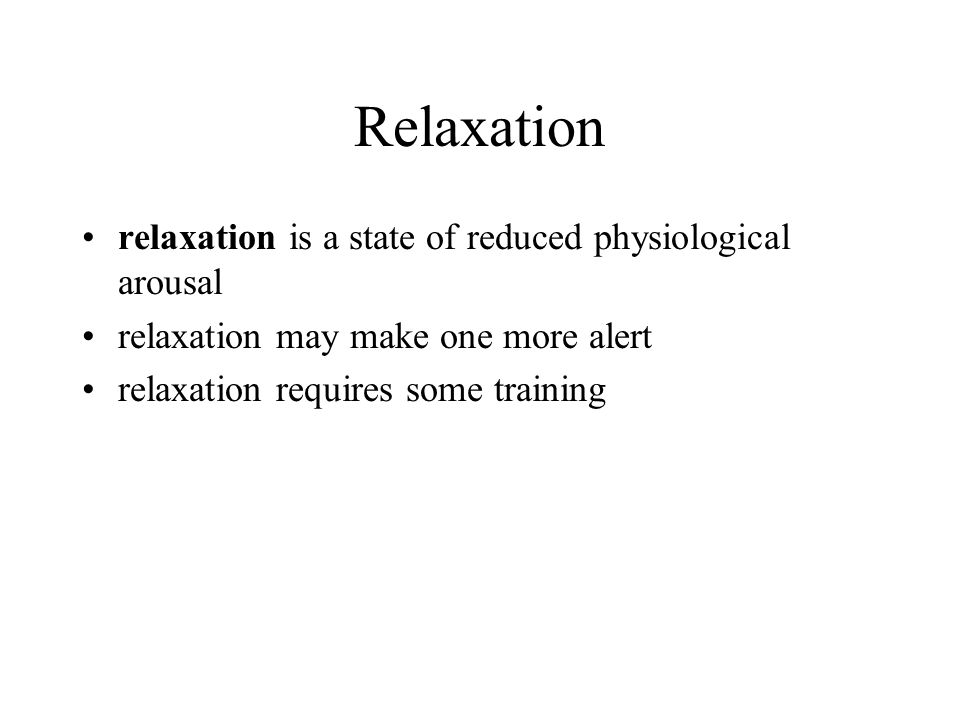 Relaxation relaxation is a state of reduced physiological arousal relaxation may make one more alert relaxation requires some training