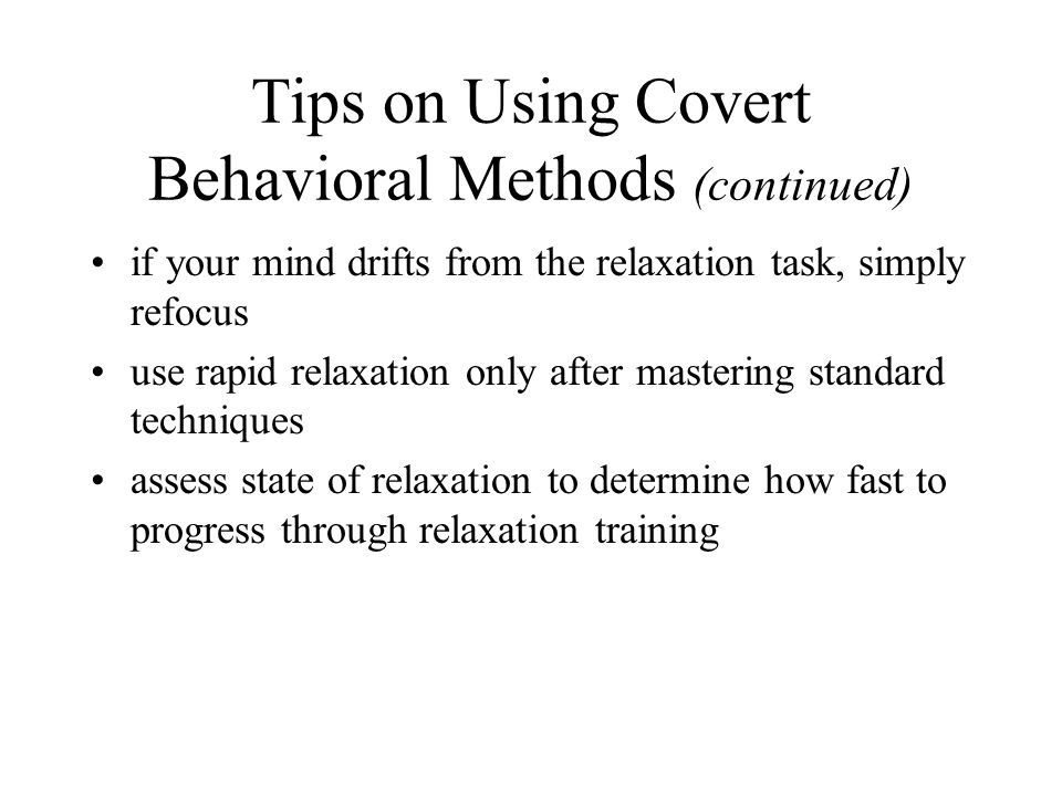 Tips on Using Covert Behavioral Methods (continued) if your mind drifts from the relaxation task, simply refocus use rapid relaxation only after mastering standard techniques assess state of relaxation to determine how fast to progress through relaxation training