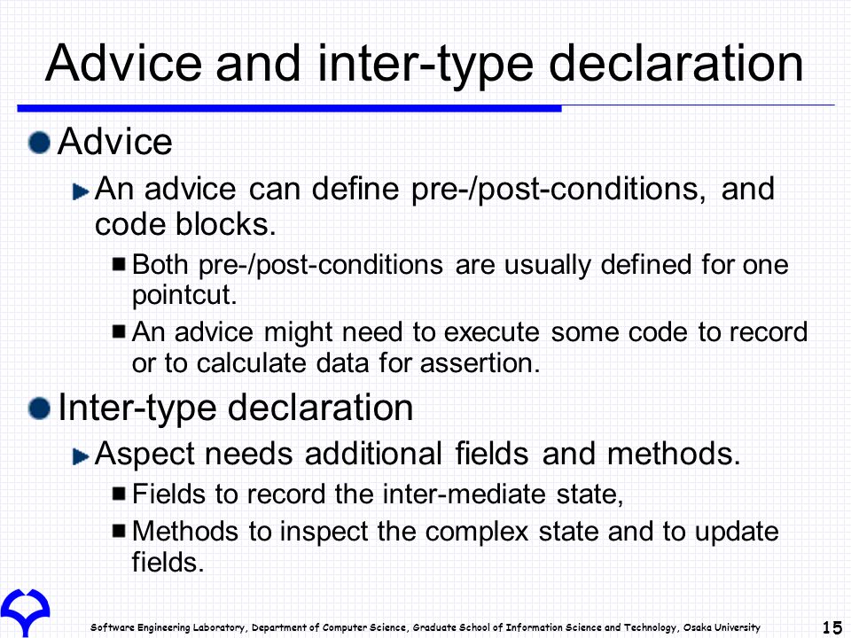 Software Engineering Laboratory, Department of Computer Science, Graduate School of Information Science and Technology, Osaka University 15 Advice and inter-type declaration Advice An advice can define pre-/post-conditions, and code blocks.