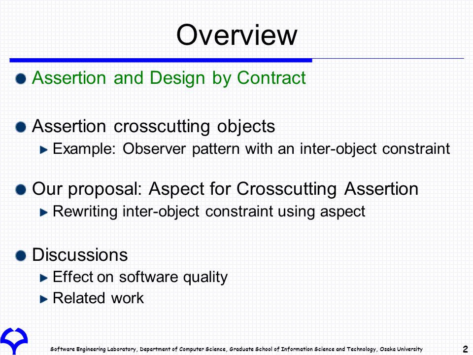 Software Engineering Laboratory, Department of Computer Science, Graduate School of Information Science and Technology, Osaka University 2 Overview Assertion and Design by Contract Assertion crosscutting objects Example: Observer pattern with an inter-object constraint Our proposal: Aspect for Crosscutting Assertion Rewriting inter-object constraint using aspect Discussions Effect on software quality Related work