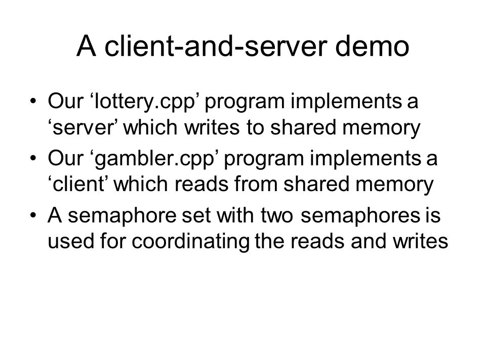 A client-and-server demo Our 'lottery.cpp' program implements a 'server' which writes to shared memory Our 'gambler.cpp' program implements a 'client' which reads from shared memory A semaphore set with two semaphores is used for coordinating the reads and writes