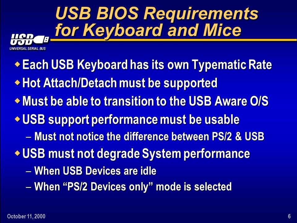 October 11, 20007 Device Emulation Overview w Both the PS/2 Mouse & PS/2 Keyboard are emulated along with the Keyboard Controller w An SMI is generated on accesses to the KBC w An SMI is generated by the Host Controller on a Transfer Completion event w USB Data is converted & sent to the System – UHCI: Echoed through the Keyboard Controller – OHCI: Placed in the Legacy Registers.