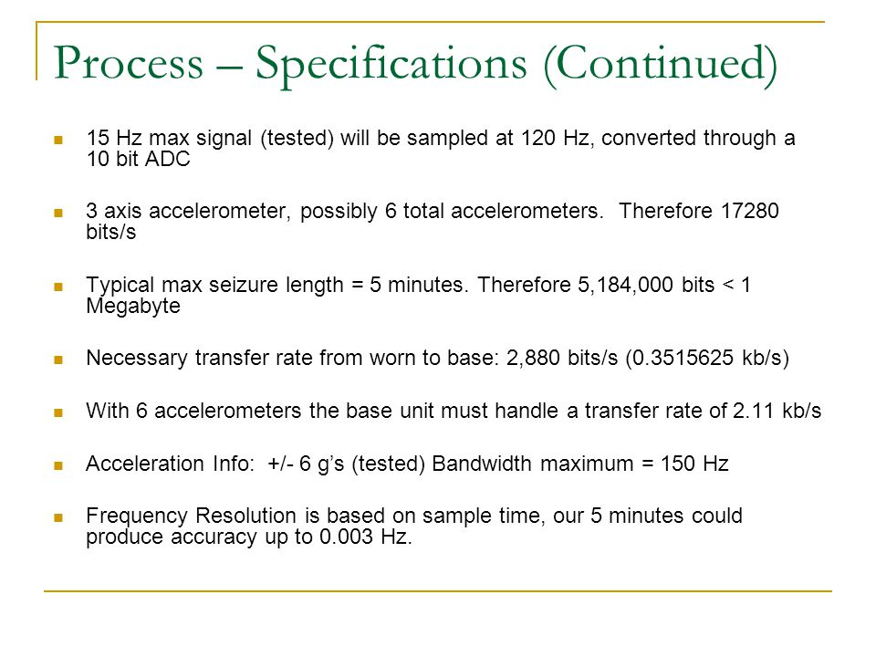 Process – Specifications (Continued) 15 Hz max signal (tested) will be sampled at 120 Hz, converted through a 10 bit ADC 3 axis accelerometer, possibl